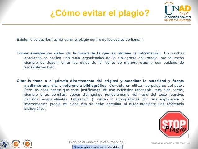 ¿Cómo evitar el plagio?Existen diversas formas de evitar el plagio dentro de las cuales se tienen:Tomar siempre los datos ...