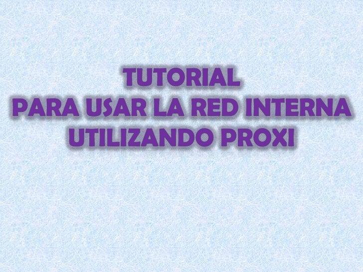 Tutorial<br />Para usar la red interna utilizando proxi<br />