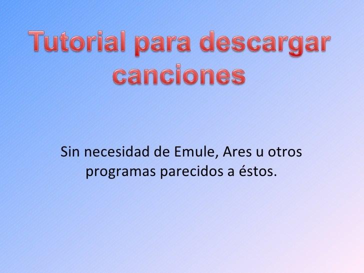 Sin necesidad de Emule, Ares u otros programas parecidos a éstos.
