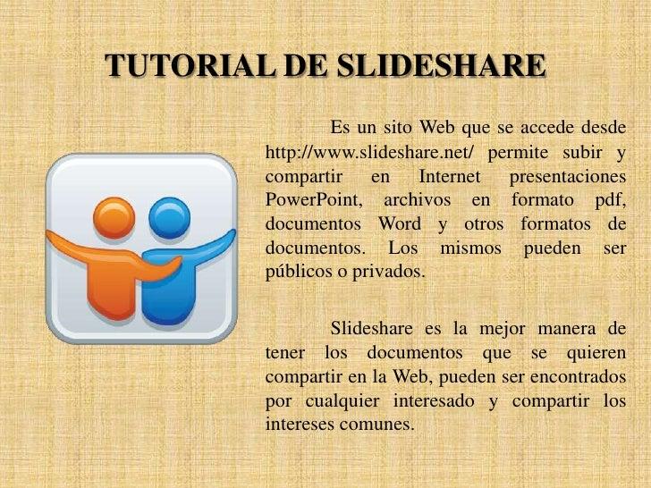TUTORIAL DE SLIDESHARE                Es un sito Web que se accede desde        http://www.slideshare.net/ permite subir y...