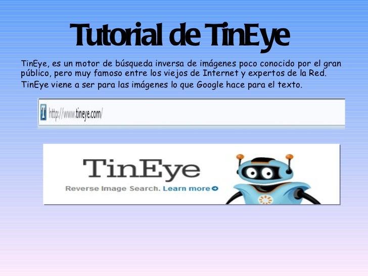 Tutorial de TinEye TinEye , es un motor de búsqueda inversa de imágenes poco conocido por el gran público, pero muy famoso...