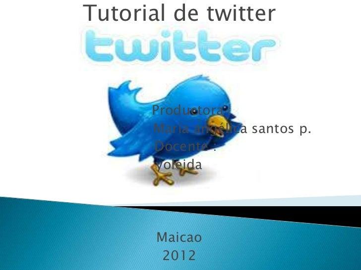 Tutorial de twitter      Productora :      María angélica santos p.      Docente :       yoleida       Maicao       2012