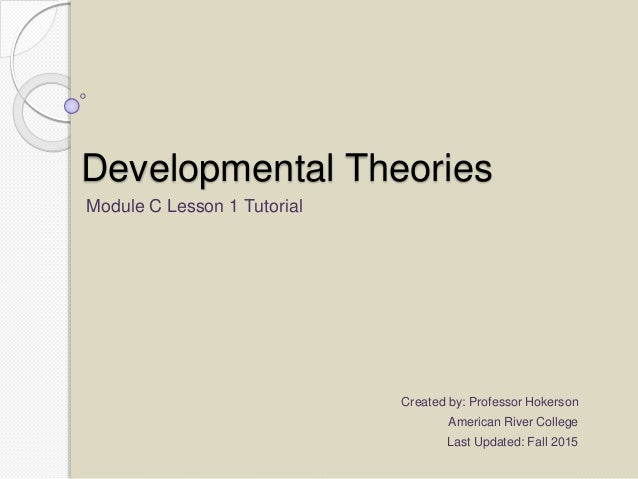 Developmental Theories Module C Lesson 1 Tutorial Created by: Professor Hokerson American River College Last Updated: Fall...