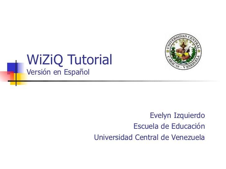 WiZiQ Tutorial Versión en Español Evelyn Izquierdo Escuela de Educación Universidad Central de Venezuela