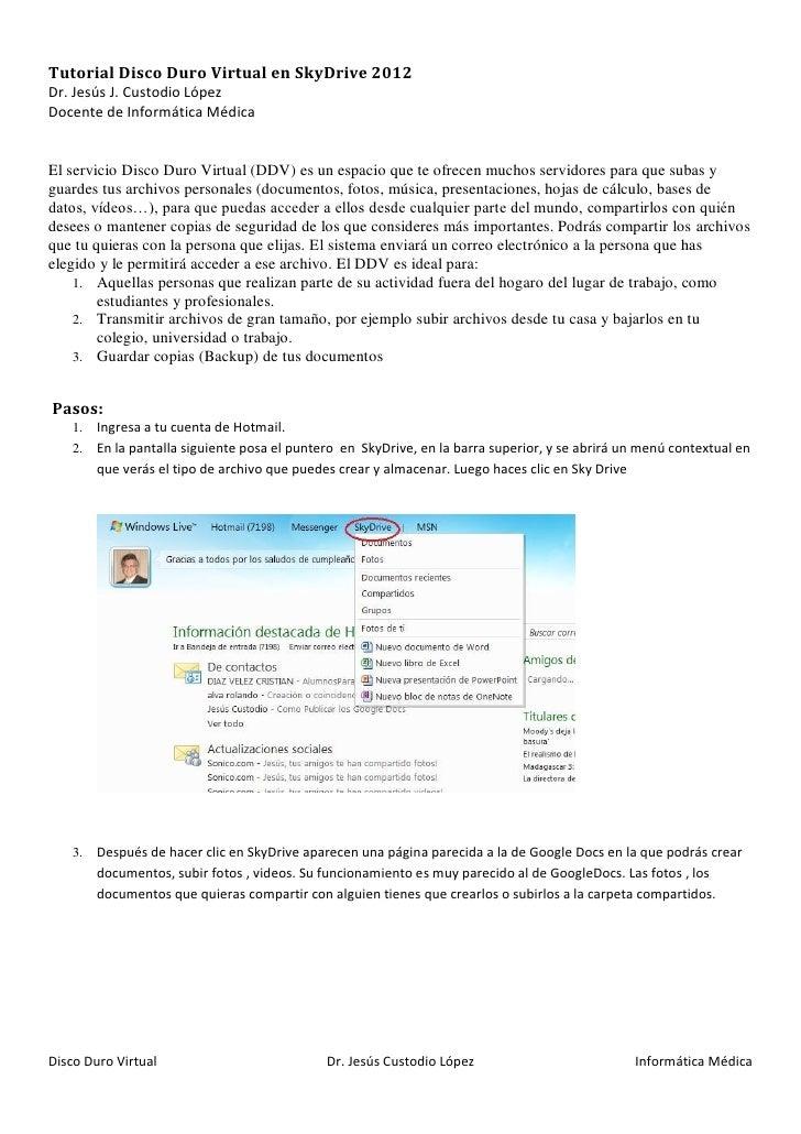 Tutorial Disco Duro Virtual en SkyDrive 2012Dr. Jesús J. Custodio LópezDocente de Informática MédicaEl servicio Disco Duro...