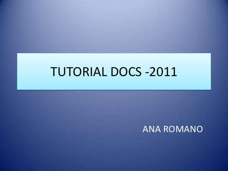 TUTORIAL DOCS -2011<br />ANA ROMANO<br />