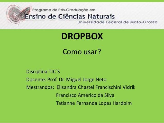 DROPBOX  Como usar?  Disciplina:TIC´S  Docente: Prof. Dr. Miguel Jorge Neto  Mestrandos: Elisandra Chastel Francischini Vi...