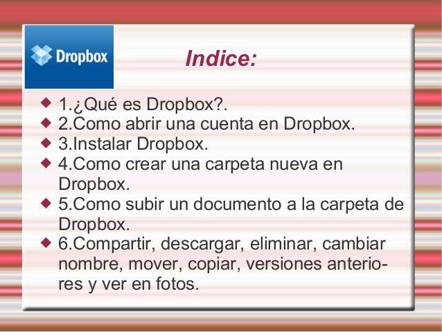 Indice:  1.¿Qué es Dropbox?.  2.Como abrir una cuenta en Dropbox.  3.Instalar Dropbox.  4.Como crear una carpeta nueva...