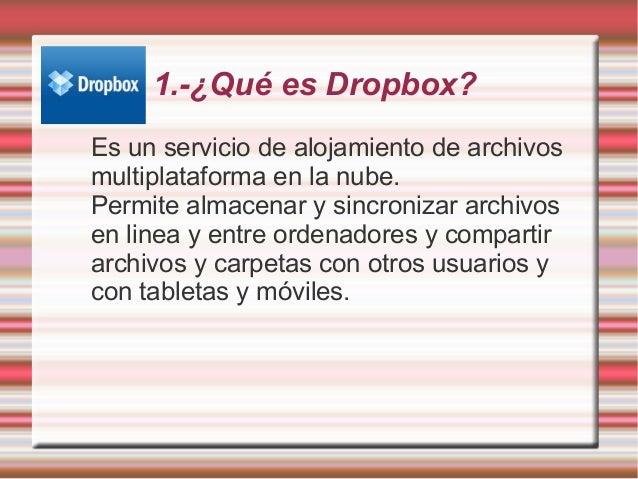 1.-¿Qué es Dropbox? Es un servicio de alojamiento de archivos multiplataforma en la nube. Permite almacenar y sincronizar ...