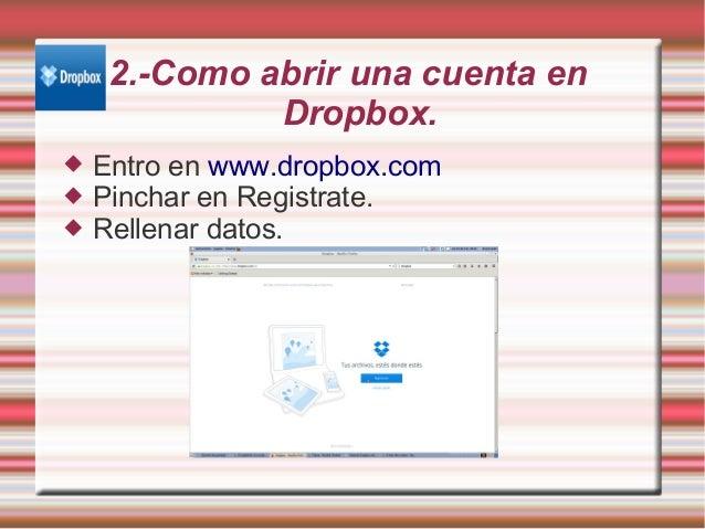2.-Como abrir una cuenta en Dropbox.  Entro en www.dropbox.com  Pinchar en Registrate.  Rellenar datos.