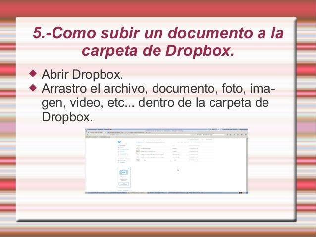 5.-Como subir un documento a la carpeta de Dropbox.  Abrir Dropbox.  Arrastro el archivo, documento, foto, ima- gen, vid...