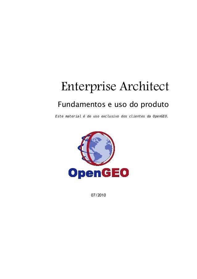 Enterprise Architect Fundamentos e uso do produto Este material é de uso exclusivo dos clientes da OpenGEO.  07/2010