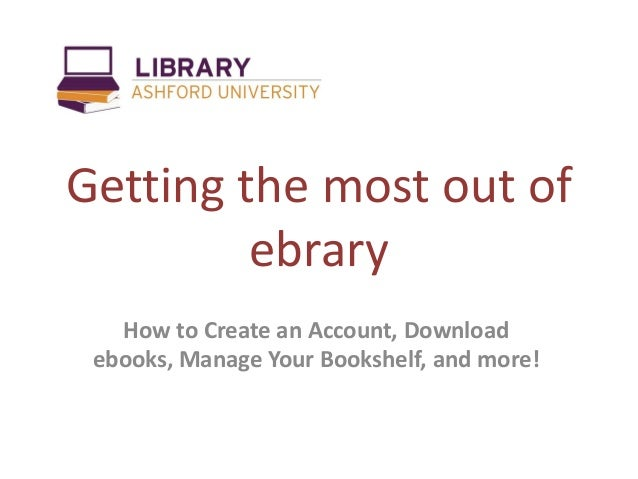 Getting the most out ofebraryHow to Create an Account, Downloadebooks, Manage Your Bookshelf, and more!