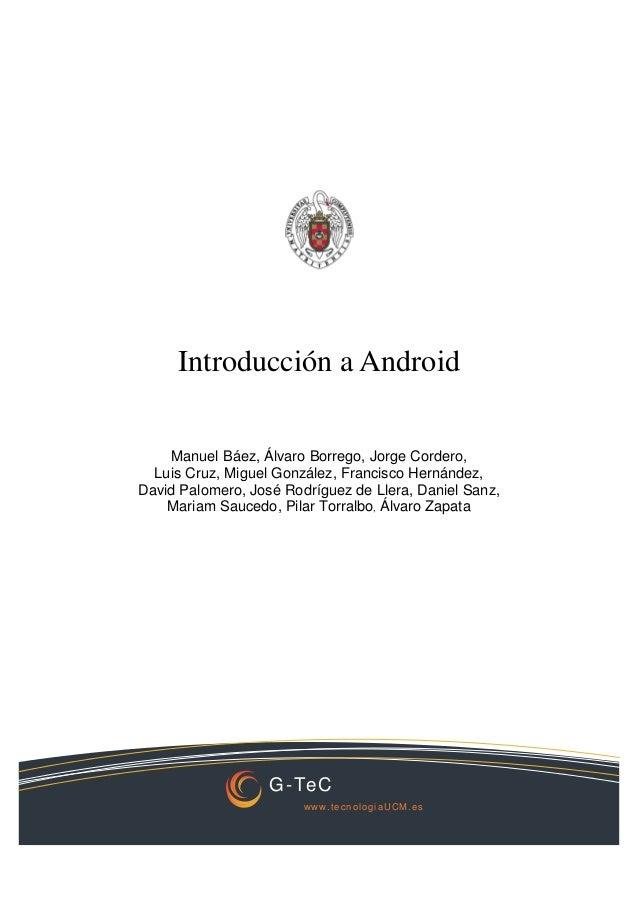 G-TeC www.tecnologiaUCM.es Introducción a Android Manuel Báez, Álvaro Borrego, Jorge Cordero, Luis Cruz, Miguel González, ...