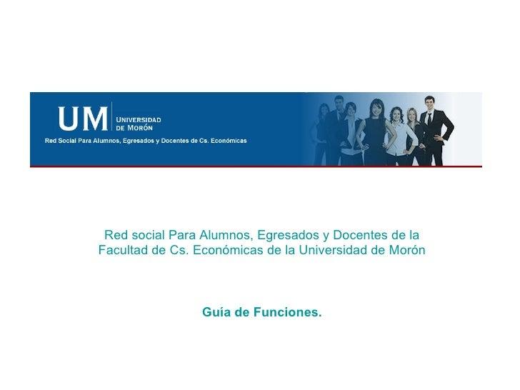 Red social Para Alumnos, Egresados y Docentes de la Facultad de Cs. Económicas de la Universidad de Morón Guía de Funciones.