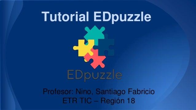 Tutorial EDpuzzle Profesor: Nino, Santiago Fabricio ETR TIC – Región 18