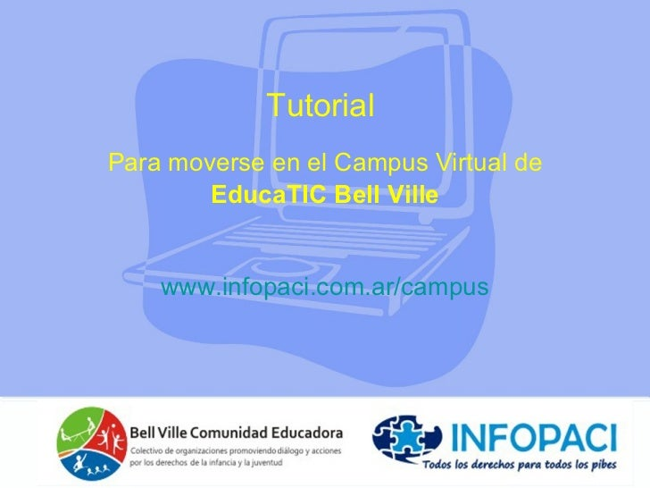 Tutorial  Para moverse en el Campus Virtual de   EducaTIC Bell Ville www.infopaci.com.ar /campus