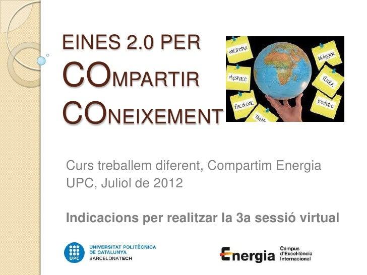 EINES 2.0 PERCOMPARTIRCONEIXEMENTCurs treballem diferent, Compartim EnergiaUPC, Juliol de 2012Indicacions per realitzar la...