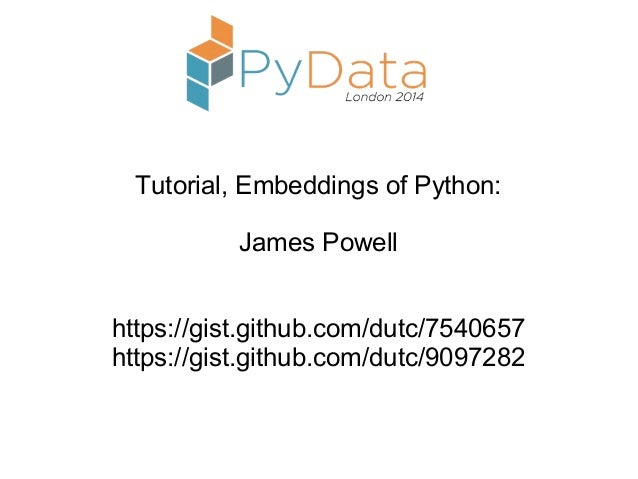 Tutorial, Embeddings of Python: James Powell https://gist.github.com/dutc/7540657 https://gist.github.com/dutc/9097282