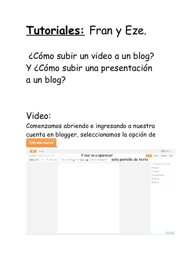 Tutoriales: Fran y Eze. ¿Cómo subir un video a un blog?Y ¿Cómo subir una presentacióna un blog?Video:Comenzamos abriendo e...