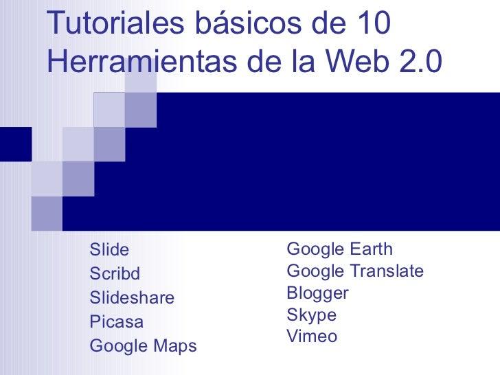 Tutoriales básicos de 10 Herramientas de la Web 2.0 Google Earth Google Translate Blogger Skype Vimeo Slide Scribd Slidesh...