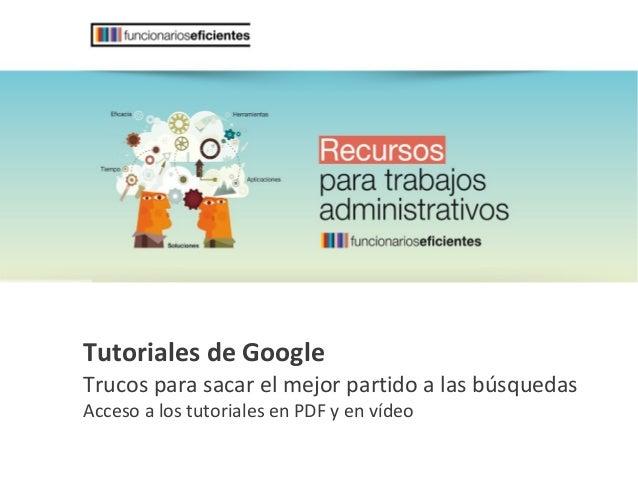Tutoriales de Google Trucos para sacar el mejor partido a las búsquedas Acceso a los tutoriales en PDF y en vídeo