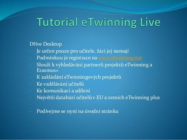 Dříve Desktop - Je určen pouze pro učitele, žáci jej nemají - Podmínkou je registrace na www.etwinning.net - Slouží k vyhl...