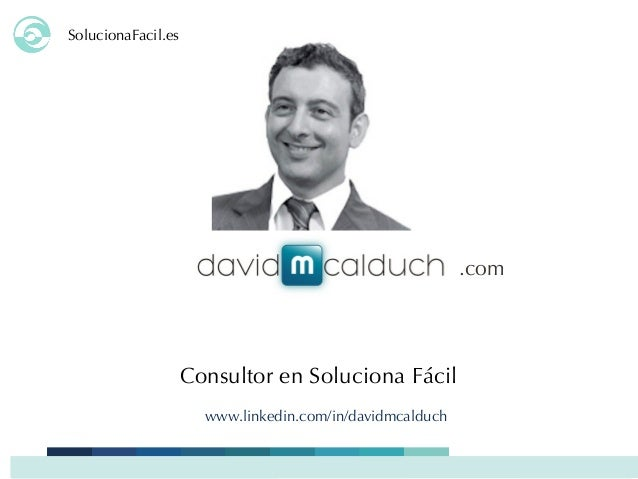 SolucionaFacil.es Consultor en Soluciona Fácil .com www.linkedin.com/in/davidmcalduch