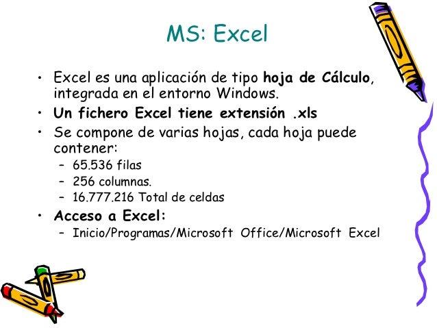 MS: Excel• Excel es una aplicación de tipo hoja de Cálculo,  integrada en el entorno Windows.• Un fichero Excel tiene exte...