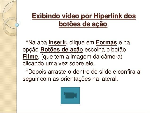 Exibindo vídeo por Hiperlink dos           botões de ação. *Na aba Inserir, clique em Formas e naopção Botões de ação esco...