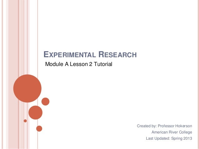 EXPERIMENTAL RESEARCH Module A Lesson 2 Tutorial Created by: Professor Hokerson American River College Last Updated: Sprin...