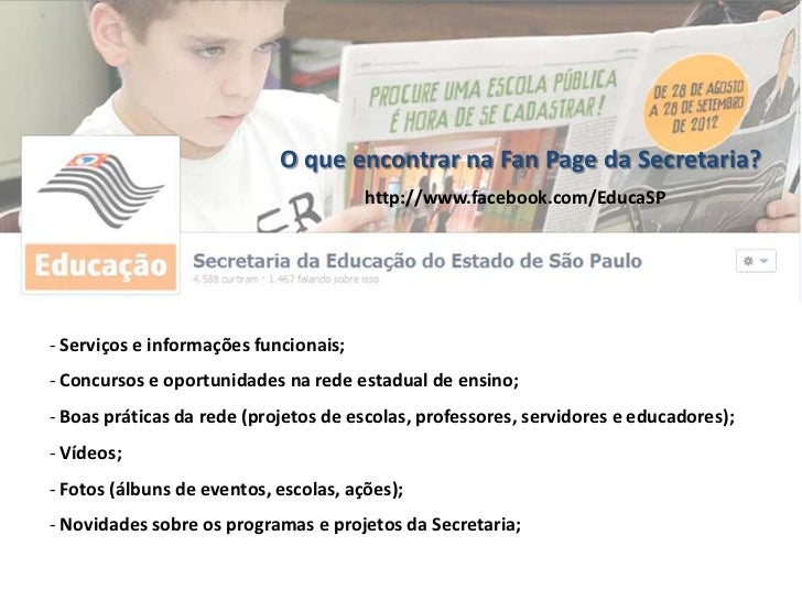 O que encontrar na Fan Page da Secretaria?                                       http://www.facebook.com/EducaSP- Serviços...