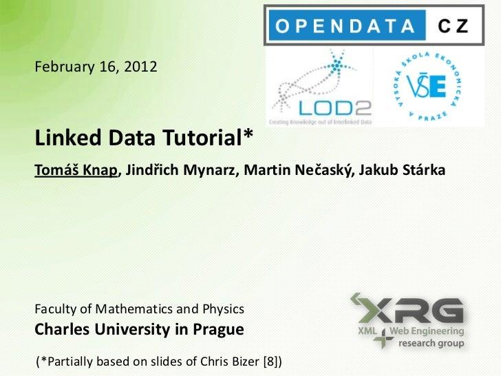 February 16, 2012Linked Data Tutorial*Tomáš Knap, Jindřich Mynarz, Martin Nečaský, Jakub StárkaFaculty of Mathematics and ...