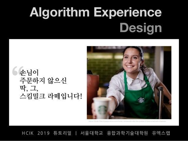 """ Algorithm Experience Design HCIK 2019 튜토리얼 | 서울대학교 융합과학기술대학원 유엑스랩 https://www.theodysseyonline.com/never-underestimate-t..."