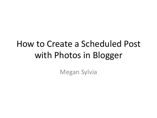 How to Create a Scheduled Post with Photos in Blogger Megan Sylvia