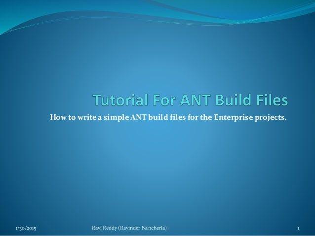 How to write a simple ANT build files for the Enterprise projects. 1/30/2015 Ravi Reddy (Ravinder Nancherla) 1