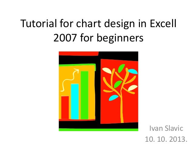 Tutorial for chart design in Excell 2007 for beginners Ivan Slavic 10. 10. 2013.