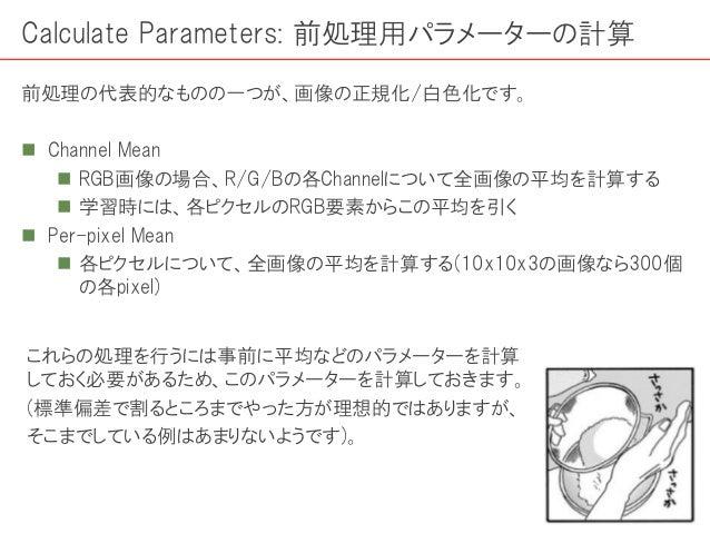 Calculate Parameters: 前処理用パラメーターの計算 前処理の代表的なものの一つが、画像の正規化/白色化です。  Channel Mean  RGB画像の場合、R/G/Bの各Channelについて全画像の平均を計算する ...