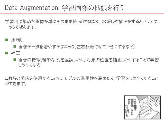 Data Augmentation: 学習画像の拡張を行う 学習用に集めた画像を単にそのまま使うのではなく、水増しや補正をするというテク ニックがあります。  水増し  画像データを増やすテクニック(左右反転させて2倍にするなど)  補正...