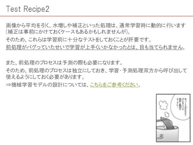 Test Recipe2 画像から平均を引く、水増しや補正といった処理は、通常学習時に動的に行います (補正は事前にかけておくケースもあるかもしれませんが)。 そのため、これらは学習前に十分なテストをしておくことが肝要です。 前処理がバグってい...