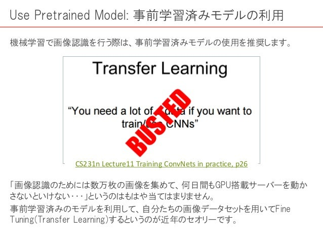 Use Pretrained Model: 事前学習済みモデルの利用 機械学習で画像認識を行う際は、事前学習済みモデルの使用を推奨します。 「画像認識のためには数万枚の画像を集めて、何日間もGPU搭載サーバーを動か さないといけない・・・」とい...