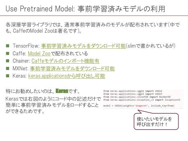 Use Pretrained Model: 事前学習済みモデルの利用 各深層学習ライブラリでは、通常事前学習済みのモデルが配布されています(中で も、CaffeのModel Zooは著名です)。  TensorFlow: 事前学習済みモデルを...