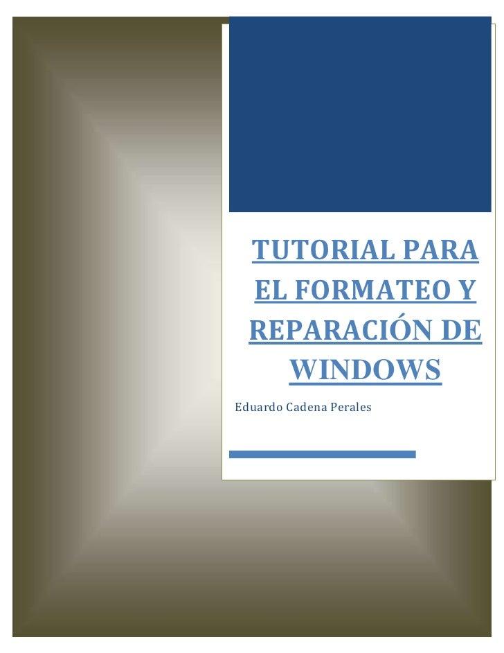 TUTORIAL PARA  EL FORMATEO Y  REPARACIÓN DE    WINDOWSEduardo Cadena Perales