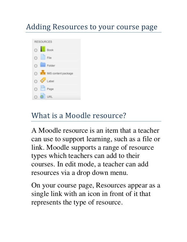 Adding Resources to your course page  What is a Moodle resource? A Moodle resource is an item that a teacher can use to su...