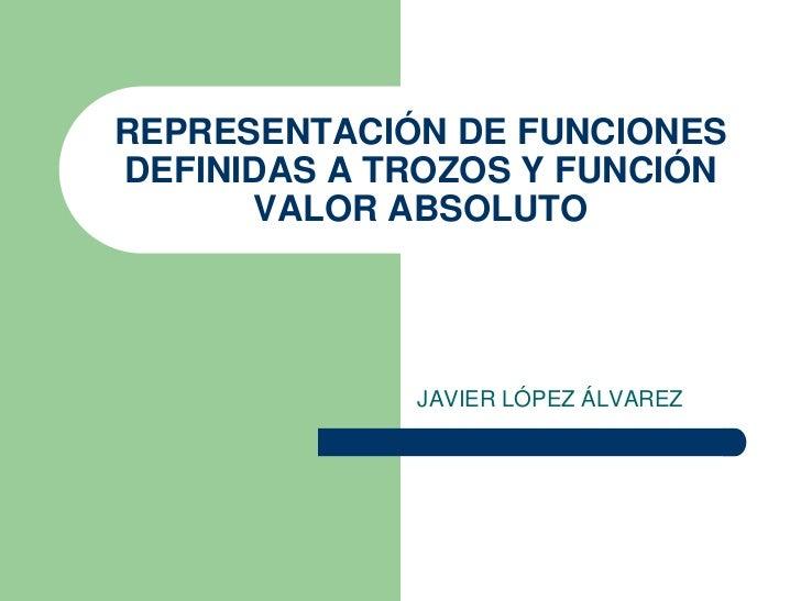 REPRESENTACIÓN DE FUNCIONES DEFINIDAS A TROZOS Y FUNCIÓN       VALOR ABSOLUTO                  JAVIER LÓPEZ ÁLVAREZ