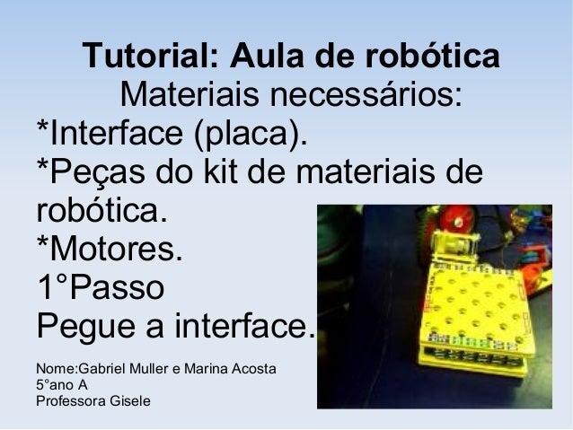 Tutorial: Aula de robótica Materiais necessários: *Interface (placa). *Peças do kit de materiais de robótica. *Motores. 1°...