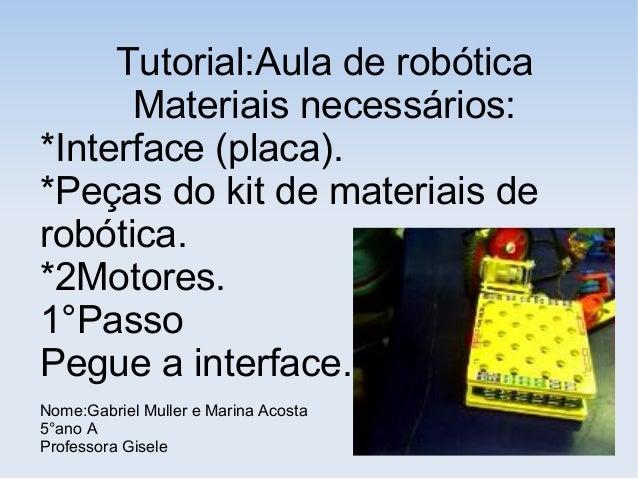 Tutorial:Aula de robótica Materiais necessários: *Interface (placa). *Peças do kit de materiais de robótica. *2Motores. 1°...