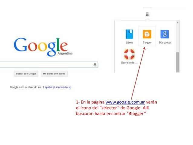 """1- En la página www.google.com.ar verán el ícono del """"selector"""" de Google. Allí buscarán hasta encontrar """"Blogger"""""""