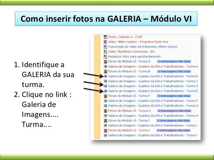 Como inserir fotos na GALERIA – Módulo VI<br />Identifique a GALERIA da sua turma.<br />Clique no link : Galeria de Imagen...