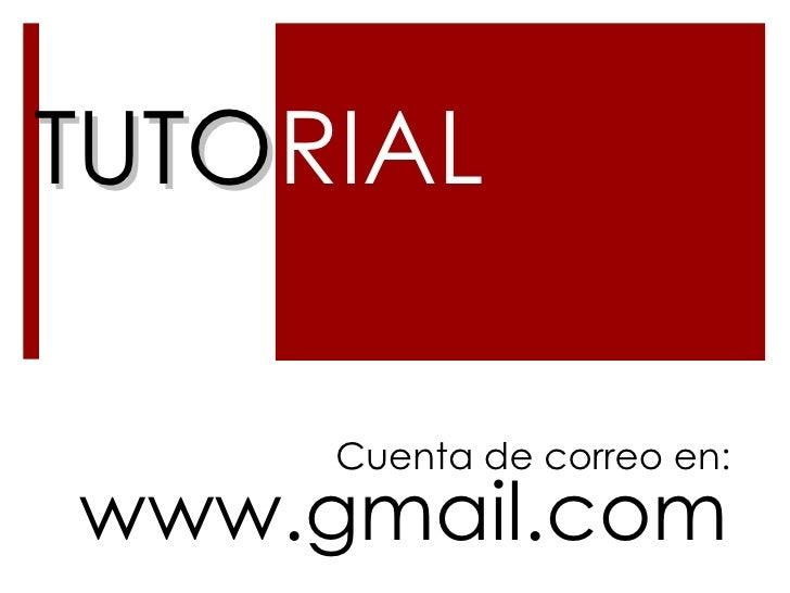 TUTO RIAL www.gmail.com Cuenta de correo en: